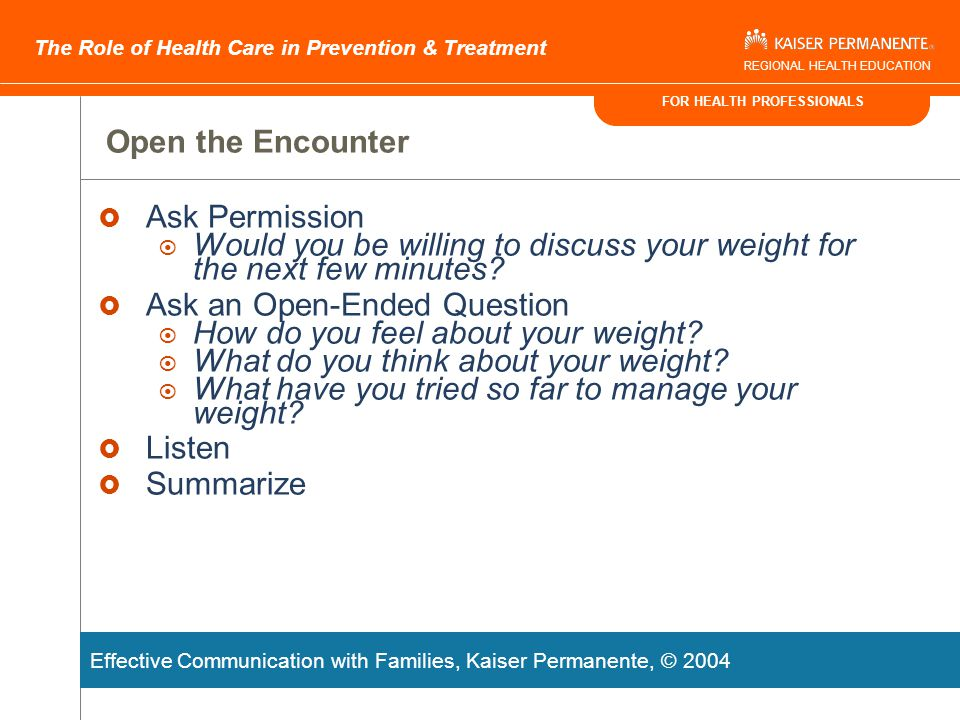 FOR HEALTH PROFESSIONALS The Role of Health Care in Prevention & Treatment REGIONAL HEALTH EDUCATION Motivate Families to Make Changes Using Brief Negotiation Open the Encounter Negotiate the Agenda Assess Readiness Explore Ambivalence Tailor the Intervention Close the Encounter Effective Communication with Families, Kaiser Permanente, © 2004