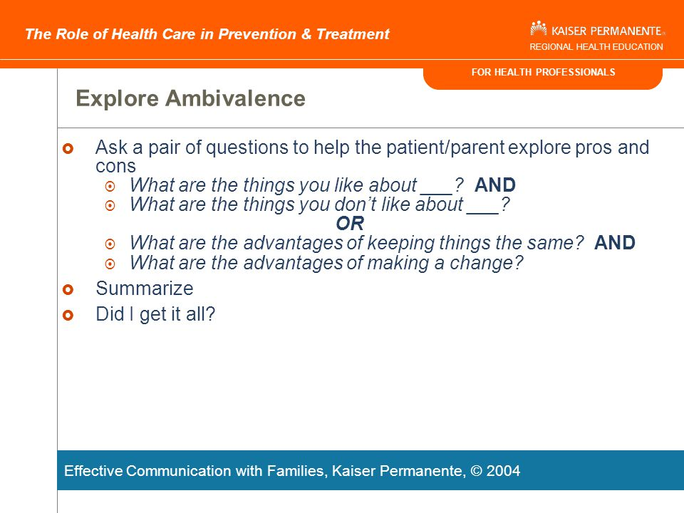 FOR HEALTH PROFESSIONALS The Role of Health Care in Prevention & Treatment REGIONAL HEALTH EDUCATION Assess Readiness to Change  Straight question: On a scale of 0-10, how ready are you to think about [option chosen from poster] ?  Backward question: Why a 5 and not a 3?  Forward question: What would it take to move you from a 5 to a 7?