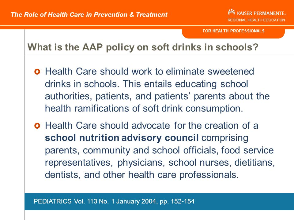 FOR HEALTH PROFESSIONALS The Role of Health Care in Prevention & Treatment REGIONAL HEALTH EDUCATION The Role of Health Care in Community Interventions  Leadership and Advocacy  Subject matter expertise and credibility  Participation in community collaborative activities  Consultation on policy recommendations and interventions  Education and Social Marketing  Presentations to government, school boards, teachers, parents and students  Media interventions Pediatrics Vol.