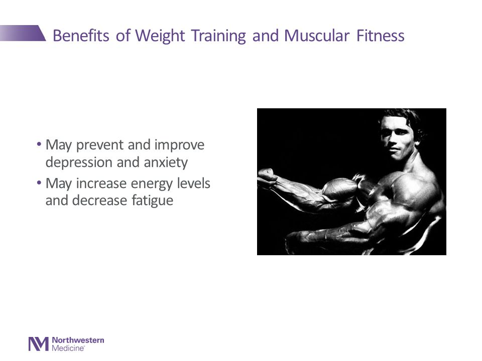 Benefits of Weight Training and Muscular Fitness May prevent and improve depression and anxiety May increase energy levels and decrease fatigue