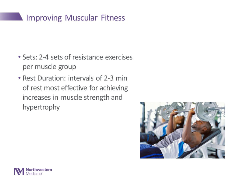 Improving Muscular Fitness Sets: 2-4 sets of resistance exercises per muscle group Rest Duration: intervals of 2-3 min of rest most effective for achieving increases in muscle strength and hypertrophy
