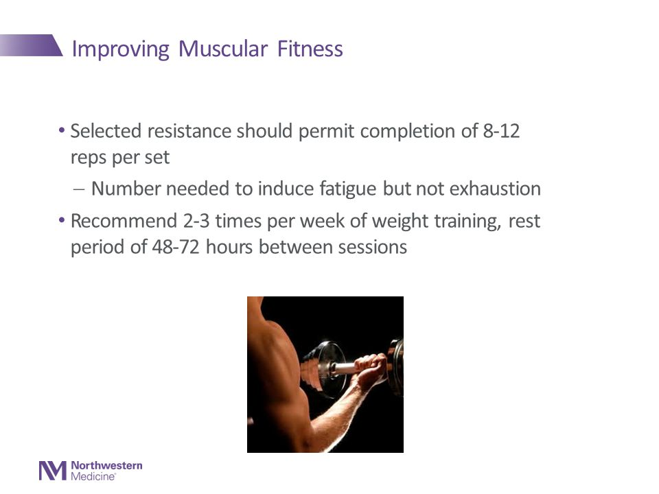 Improving Muscular Fitness Selected resistance should permit completion of 8-12 reps per set  Number needed to induce fatigue but not exhaustion Recommend 2-3 times per week of weight training, rest period of 48-72 hours between sessions