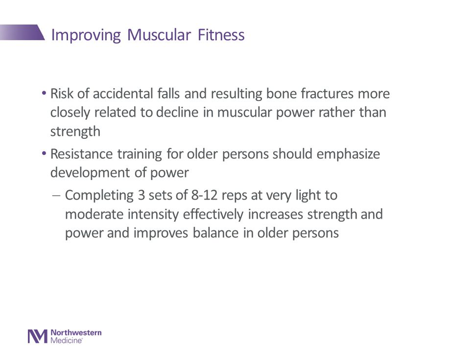 Improving Muscular Fitness Risk of accidental falls and resulting bone fractures more closely related to decline in muscular power rather than strength Resistance training for older persons should emphasize development of power  Completing 3 sets of 8-12 reps at very light to moderate intensity effectively increases strength and power and improves balance in older persons