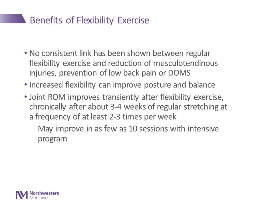 Benefits of Flexibility Exercise No consistent link has been shown between regular flexibility exercise and reduction of musculotendinous injuries, prevention of low back pain or DOMS Increased flexibility can improve posture and balance Joint ROM improves transiently after flexibility exercise, chronically after about 3-4 weeks of regular stretching at a frequency of at least 2-3 times per week  May improve in as few as 10 sessions with intensive program