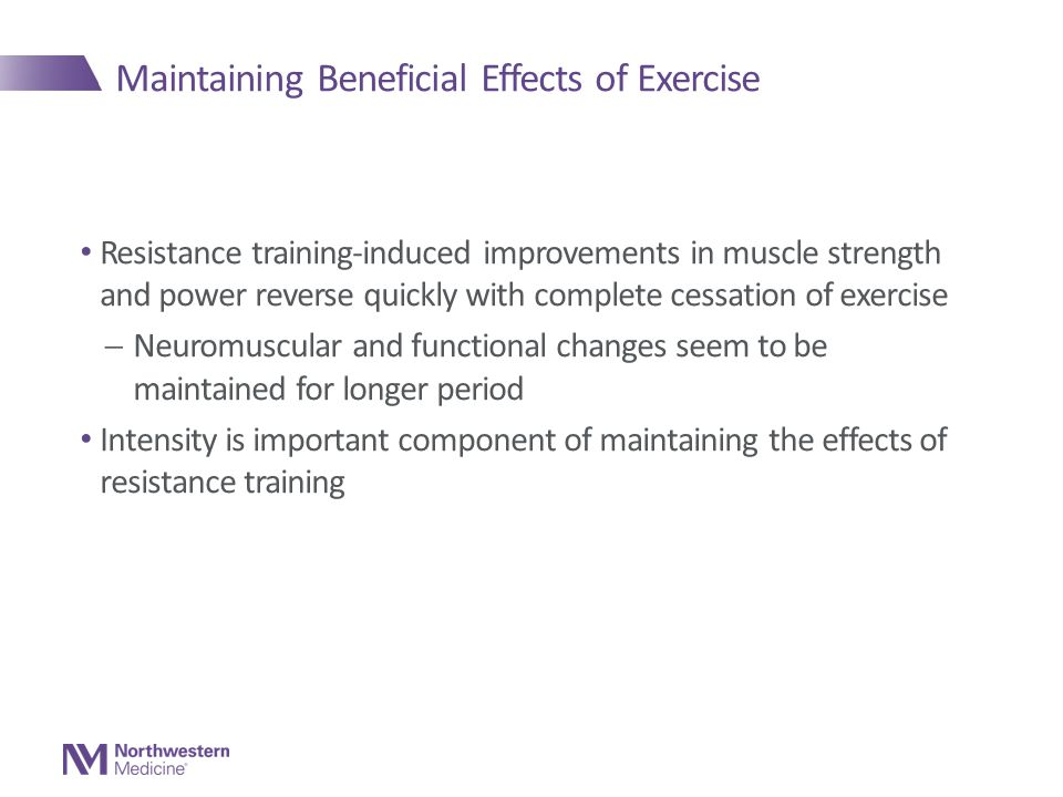 Maintaining Beneficial Effects of Exercise Resistance training-induced improvements in muscle strength and power reverse quickly with complete cessation of exercise  Neuromuscular and functional changes seem to be maintained for longer period Intensity is important component of maintaining the effects of resistance training
