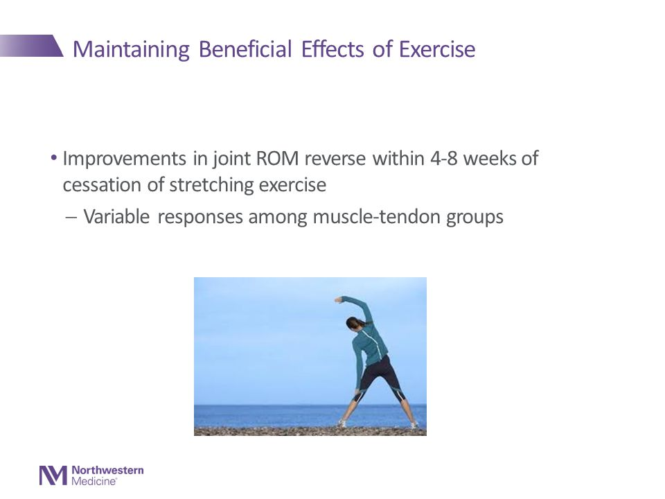 Maintaining Beneficial Effects of Exercise Improvements in joint ROM reverse within 4-8 weeks of cessation of stretching exercise  Variable responses among muscle-tendon groups