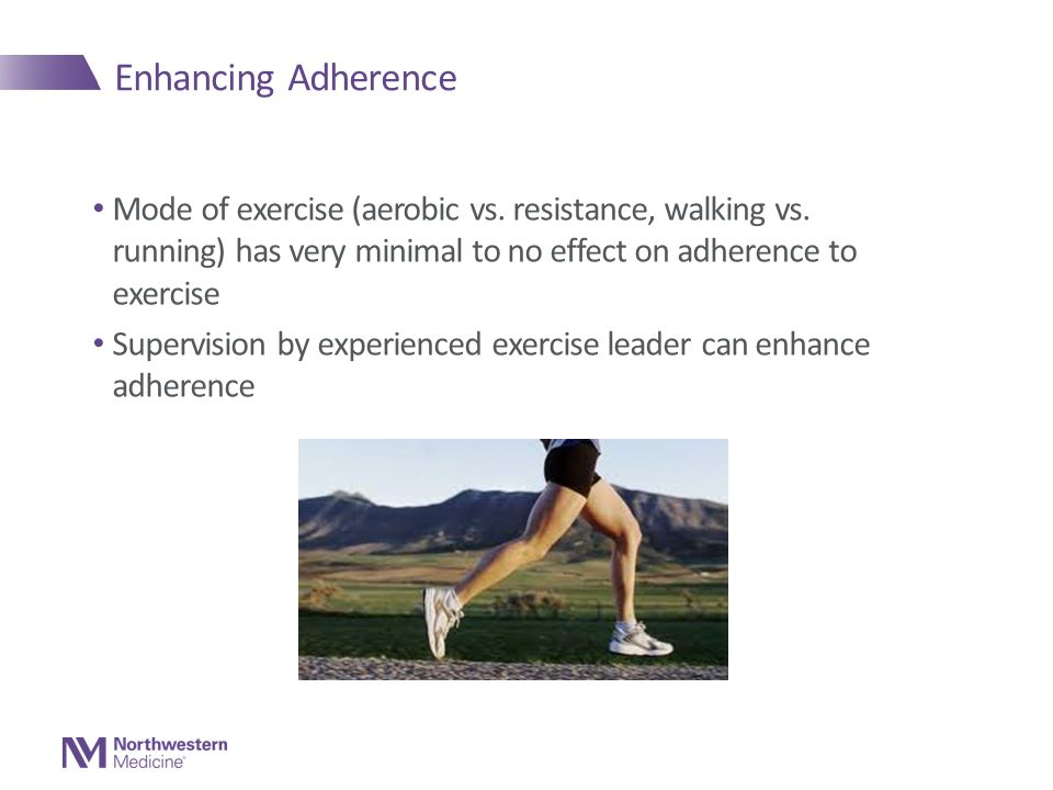 Enhancing Adherence Mode of exercise (aerobic vs. resistance, walking vs. running) has very minimal to no effect on adherence to exercise Supervision