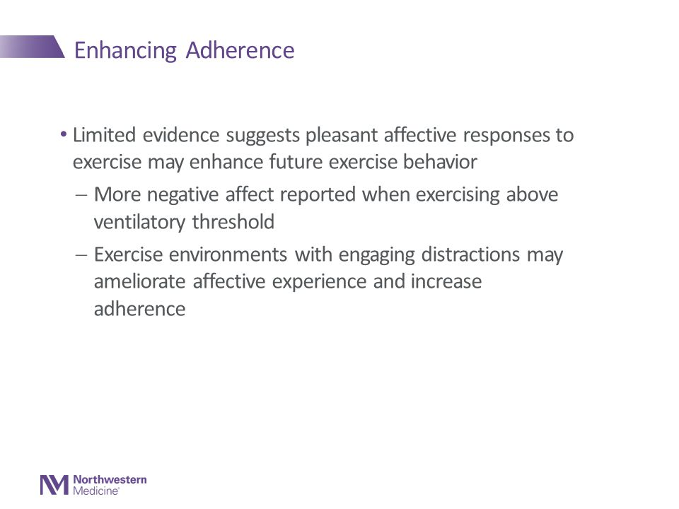 Enhancing Adherence Limited evidence suggests pleasant affective responses to exercise may enhance future exercise behavior  More negative affect reported when exercising above ventilatory threshold  Exercise environments with engaging distractions may ameliorate affective experience and increase adherence