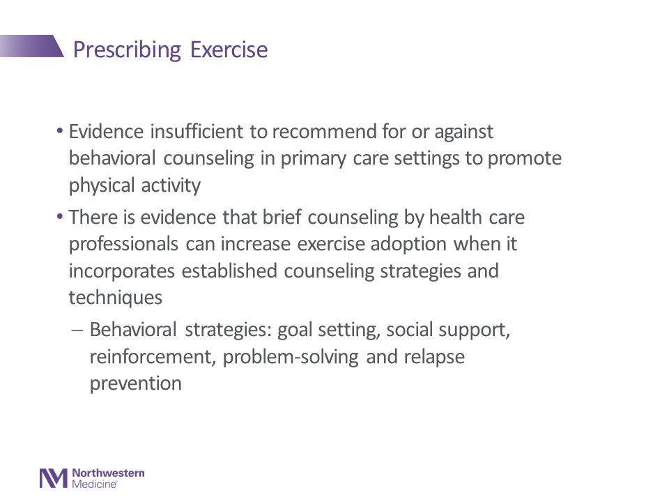 Prescribing Exercise Evidence insufficient to recommend for or against behavioral counseling in primary care settings to promote physical activity There is evidence that brief counseling by health care professionals can increase exercise adoption when it incorporates established counseling strategies and techniques  Behavioral strategies: goal setting, social support, reinforcement, problem-solving and relapse prevention