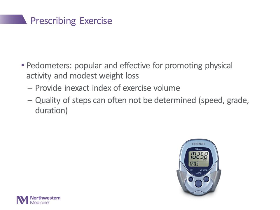 Prescribing Exercise Pedometers: popular and effective for promoting physical activity and modest weight loss  Provide inexact index of exercise volume  Quality of steps can often not be determined (speed, grade, duration)