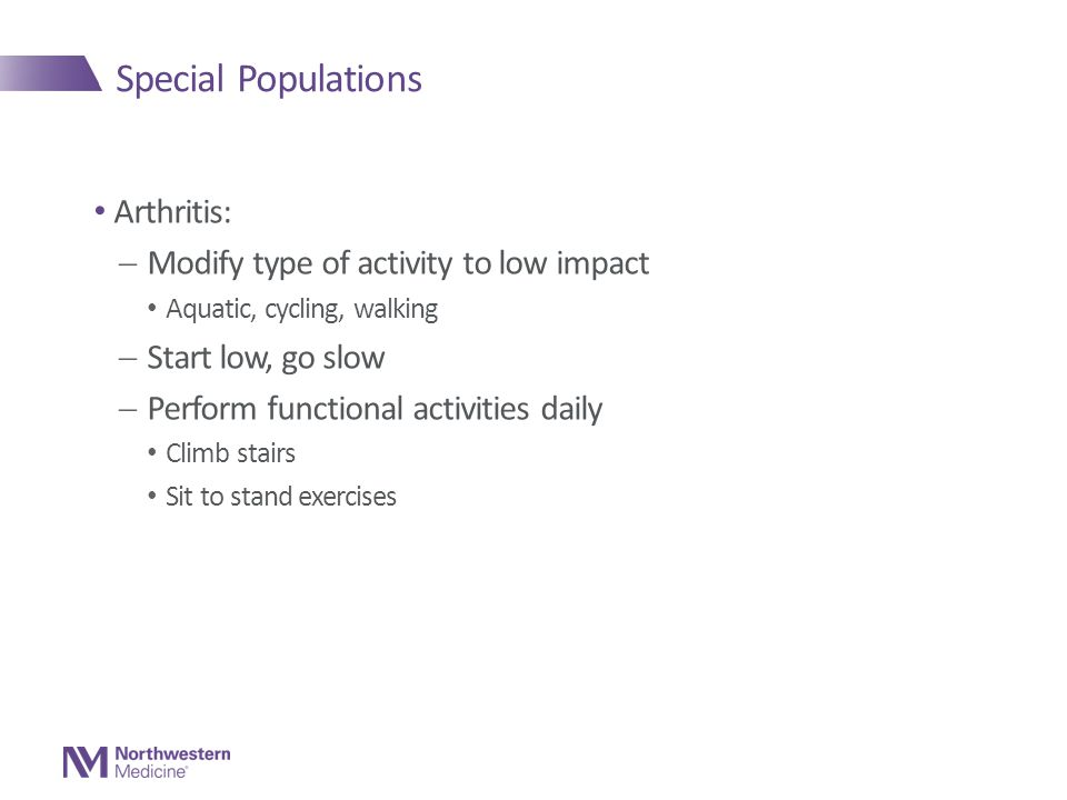 Special Populations Arthritis:  Modify type of activity to low impact Aquatic, cycling, walking  Start low, go slow  Perform functional activities daily Climb stairs Sit to stand exercises