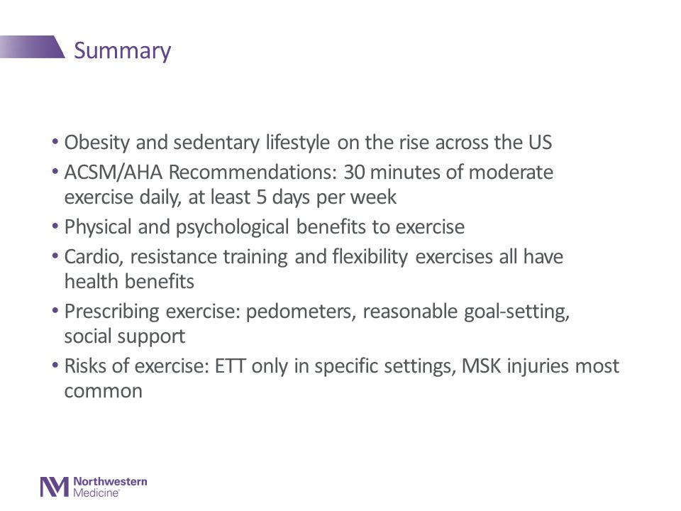 Summary Obesity and sedentary lifestyle on the rise across the US ACSM/AHA Recommendations: 30 minutes of moderate exercise daily, at least 5 days per week Physical and psychological benefits to exercise Cardio, resistance training and flexibility exercises all have health benefits Prescribing exercise: pedometers, reasonable goal-setting, social support Risks of exercise: ETT only in specific settings, MSK injuries most common