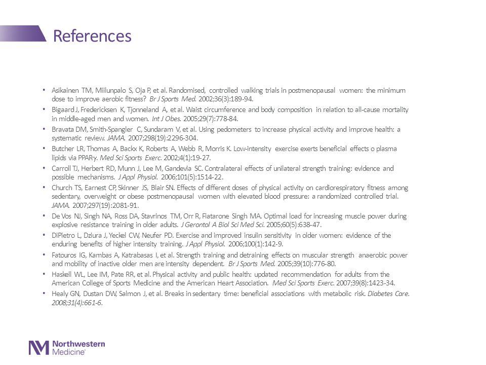 References Asikainen TM, Miilunpalo S, Oja P, et al. Randomised, controlled walking trials in postmenopausal women: the minimum dose to improve aerobi
