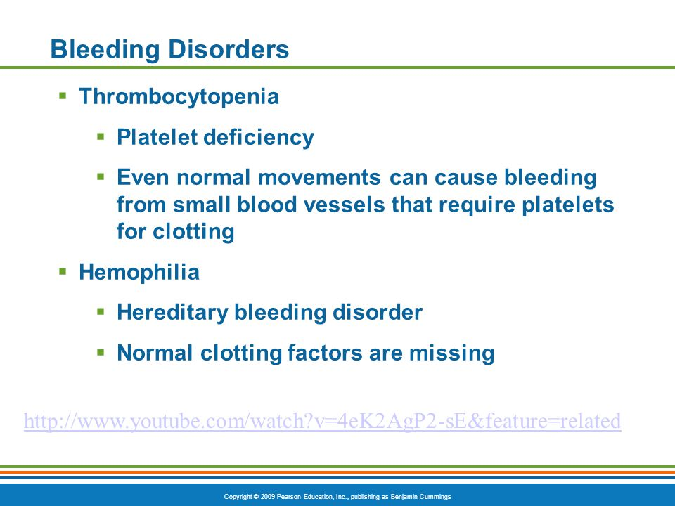 Copyright © 2009 Pearson Education, Inc., publishing as Benjamin Cummings Bleeding Disorders  Thrombocytopenia  Platelet deficiency  Even normal movements can cause bleeding from small blood vessels that require platelets for clotting  Hemophilia  Hereditary bleeding disorder  Normal clotting factors are missing http://www.youtube.com/watch?v=4eK2AgP2-sE&feature=related