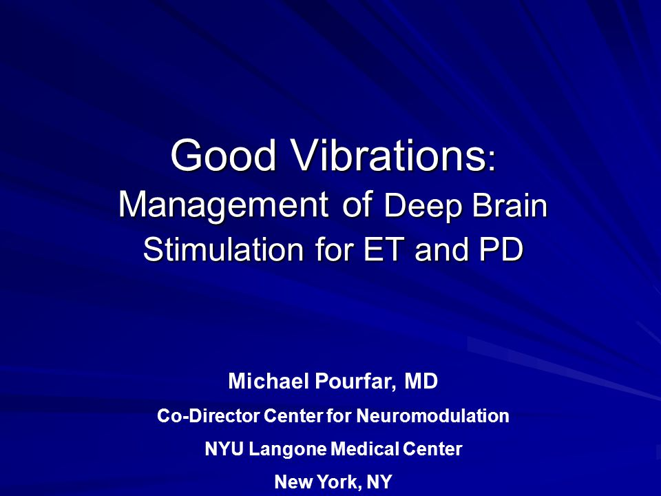 Good Vibrations : Management of Deep Brain Stimulation for ET and PD Michael Pourfar, MD Co-Director Center for Neuromodulation NYU Langone Medical Center New York, NY