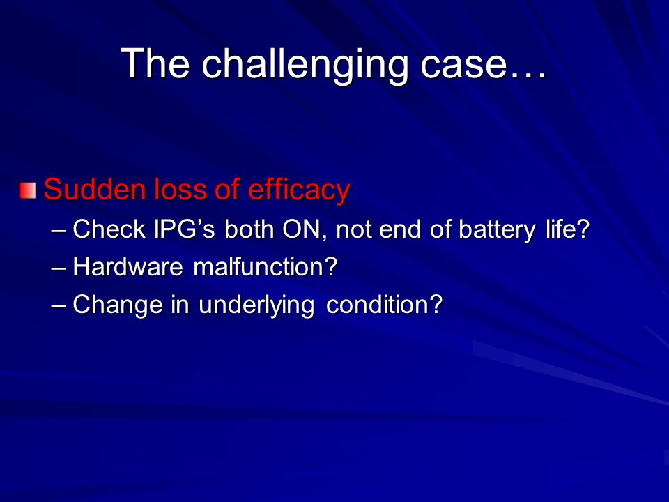 The challenging case… Sudden loss of efficacy –Check IPG's both ON, not end of battery life.