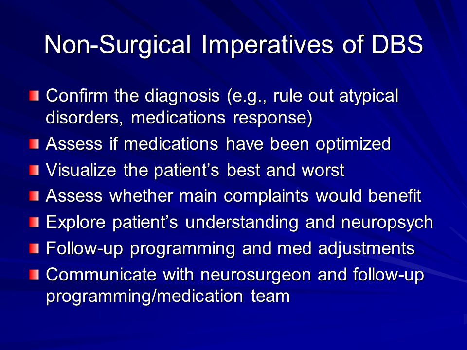 Non-Surgical Imperatives of DBS Confirm the diagnosis (e.g., rule out atypical disorders, medications response) Assess if medications have been optimized Visualize the patient's best and worst Assess whether main complaints would benefit Explore patient's understanding and neuropsych Follow-up programming and med adjustments Communicate with neurosurgeon and follow-up programming/medication team