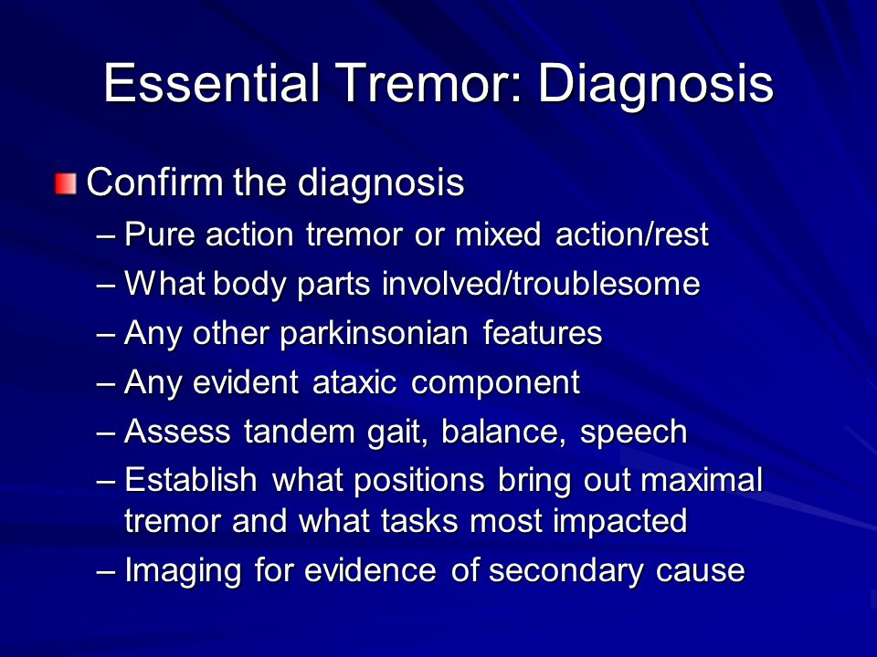 Essential Tremor: Diagnosis Confirm the diagnosis –Pure action tremor or mixed action/rest –What body parts involved/troublesome –Any other parkinsonian features –Any evident ataxic component –Assess tandem gait, balance, speech –Establish what positions bring out maximal tremor and what tasks most impacted –Imaging for evidence of secondary cause
