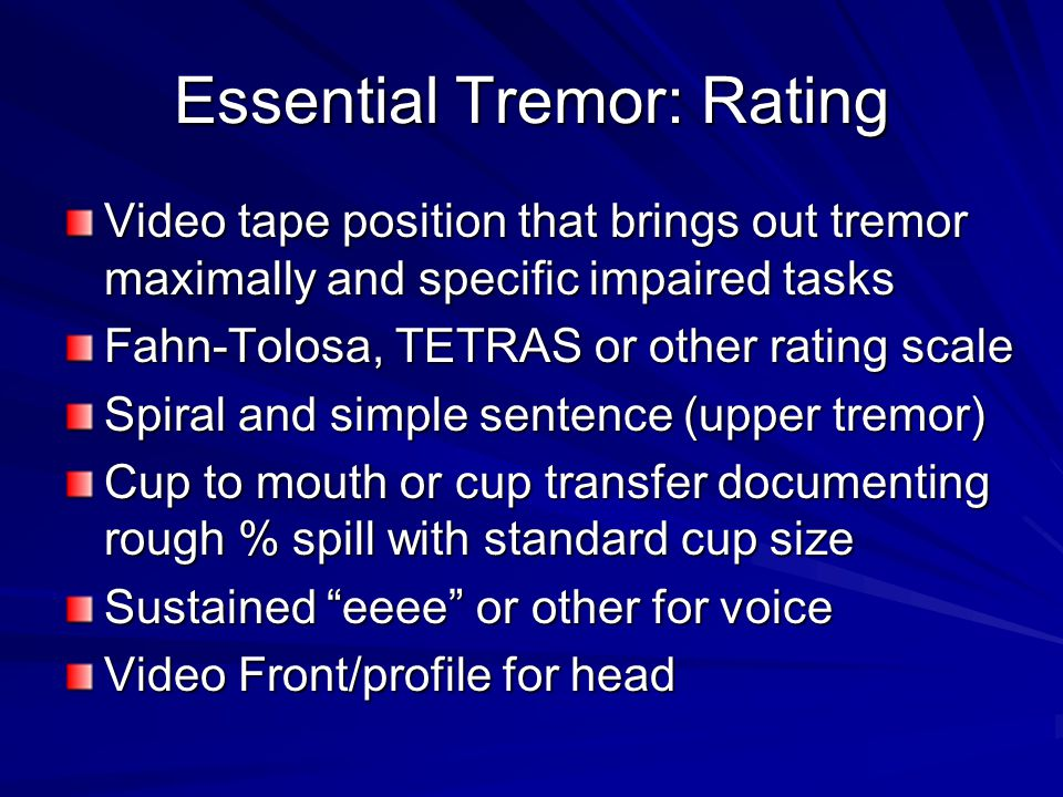 Essential Tremor: Rating Video tape position that brings out tremor maximally and specific impaired tasks Fahn-Tolosa, TETRAS or other rating scale Spiral and simple sentence (upper tremor) Cup to mouth or cup transfer documenting rough % spill with standard cup size Sustained eeee or other for voice Video Front/profile for head
