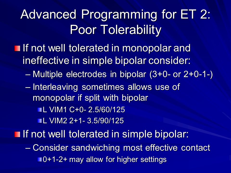 Advanced Programming for ET 2: Poor Tolerability If not well tolerated in monopolar and ineffective in simple bipolar consider: –Multiple electrodes in bipolar (3+0- or 2+0-1-) –Interleaving sometimes allows use of monopolar if split with bipolar L VIM1 C+0- 2.5/60/125 L VIM2 2+1- 3.5/90/125 If not well tolerated in simple bipolar: –Consider sandwiching most effective contact 0+1-2+ may allow for higher settings