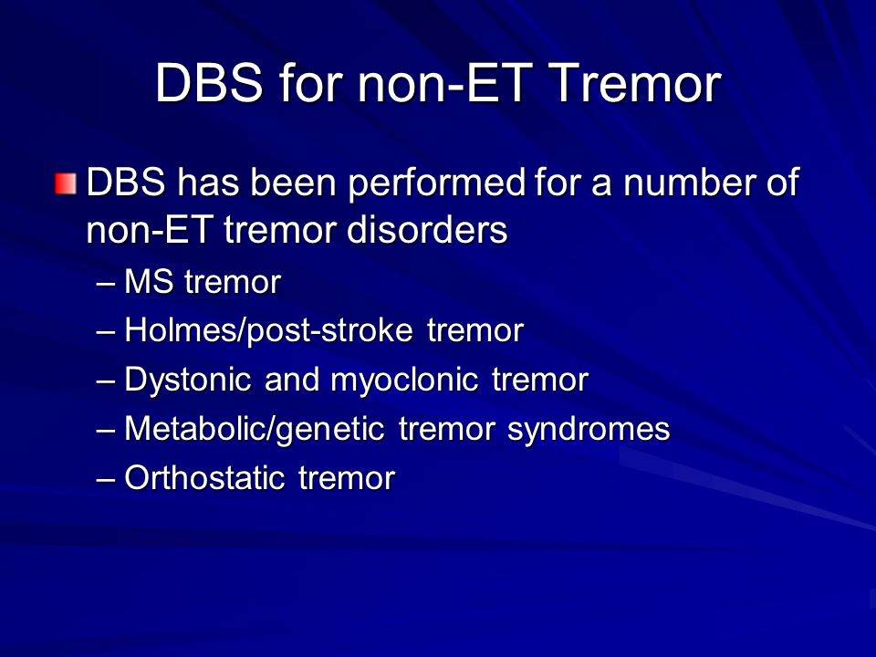 DBS for non-ET Tremor DBS has been performed for a number of non-ET tremor disorders –MS tremor –Holmes/post-stroke tremor –Dystonic and myoclonic tremor –Metabolic/genetic tremor syndromes –Orthostatic tremor