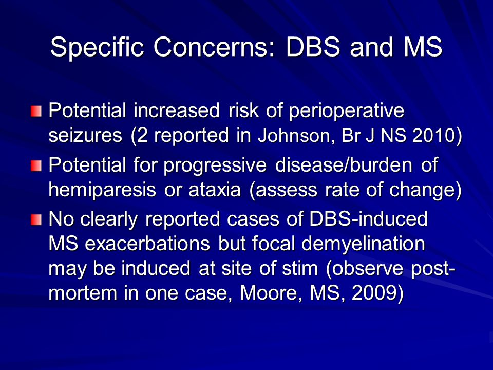 Specific Concerns: DBS and MS Potential increased risk of perioperative seizures (2 reported in Johnson, Br J NS 2010 ) Potential for progressive disease/burden of hemiparesis or ataxia (assess rate of change) No clearly reported cases of DBS-induced MS exacerbations but focal demyelination may be induced at site of stim (observe post- mortem in one case, Moore, MS, 2009)
