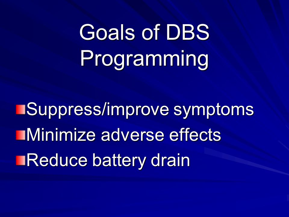 Follow-up Visits: General Check DBS parameters and batteries –# of activations –impedance –battery usage Development of stimulation or medication related side-effects Development of psychiatric and/or cognitive changes