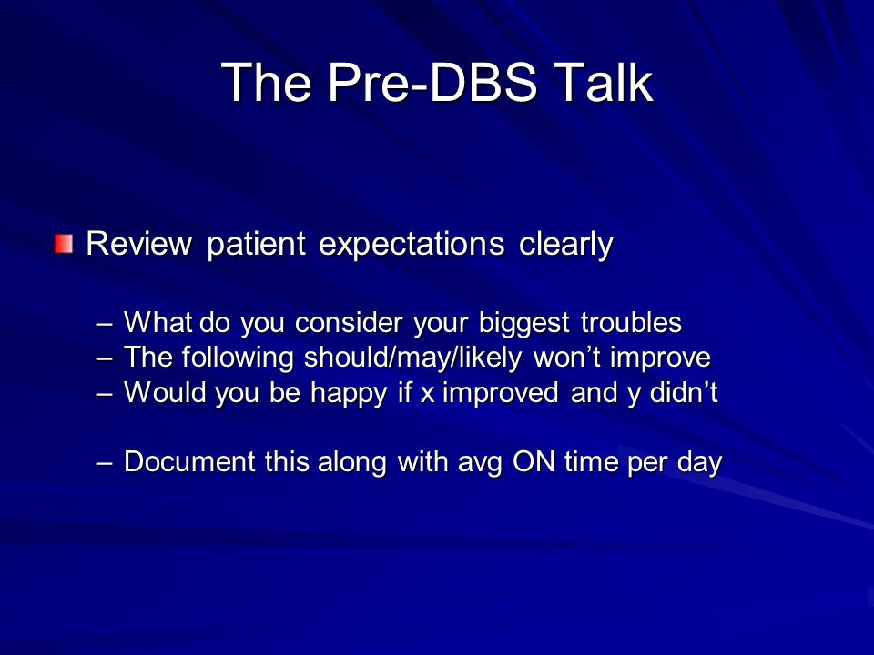 The Pre-DBS Talk Review patient expectations clearly –What do you consider your biggest troubles –The following should/may/likely won't improve –Would you be happy if x improved and y didn't –Document this along with avg ON time per day