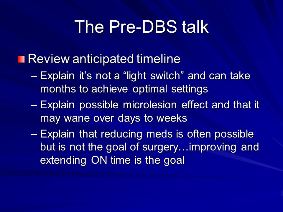 The Pre-DBS talk Review anticipated timeline –Explain it's not a light switch and can take months to achieve optimal settings –Explain possible microlesion effect and that it may wane over days to weeks –Explain that reducing meds is often possible but is not the goal of surgery…improving and extending ON time is the goal