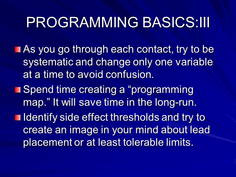 PROGRAMMING BASICS:III As you go through each contact, try to be systematic and change only one variable at a time to avoid confusion.