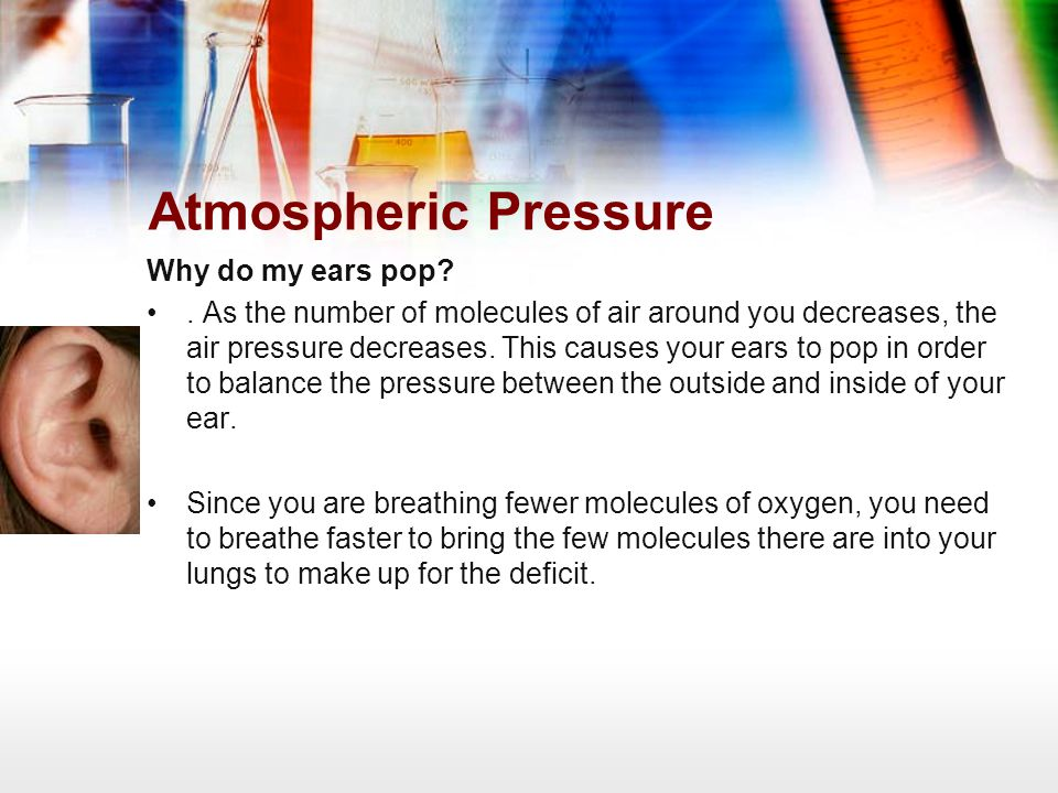 Atmospheric Pressure Why do my ears pop?. As the number of molecules of air around you decreases, the air pressure decreases. This causes your ears to