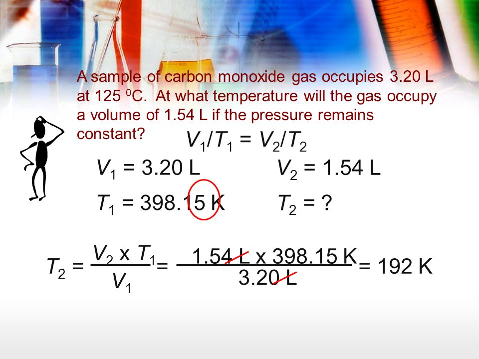 A sample of carbon monoxide gas occupies 3.20 L at 125 0 C. At what temperature will the gas occupy a volume of 1.54 L if the pressure remains constan