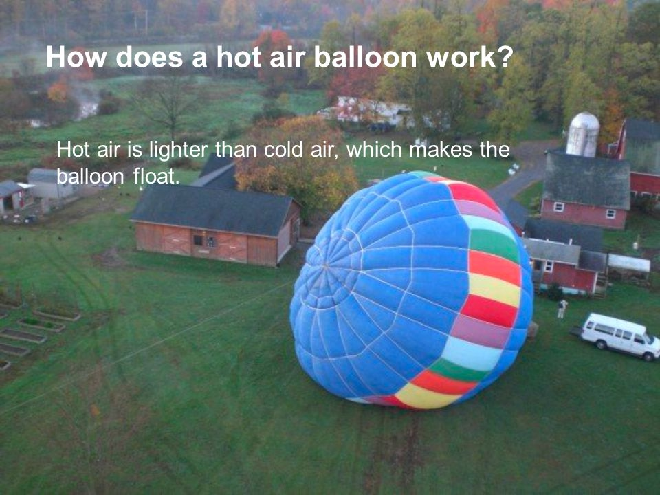 How does a hot air balloon work? Hot air is lighter than cold air, which makes the balloon float.