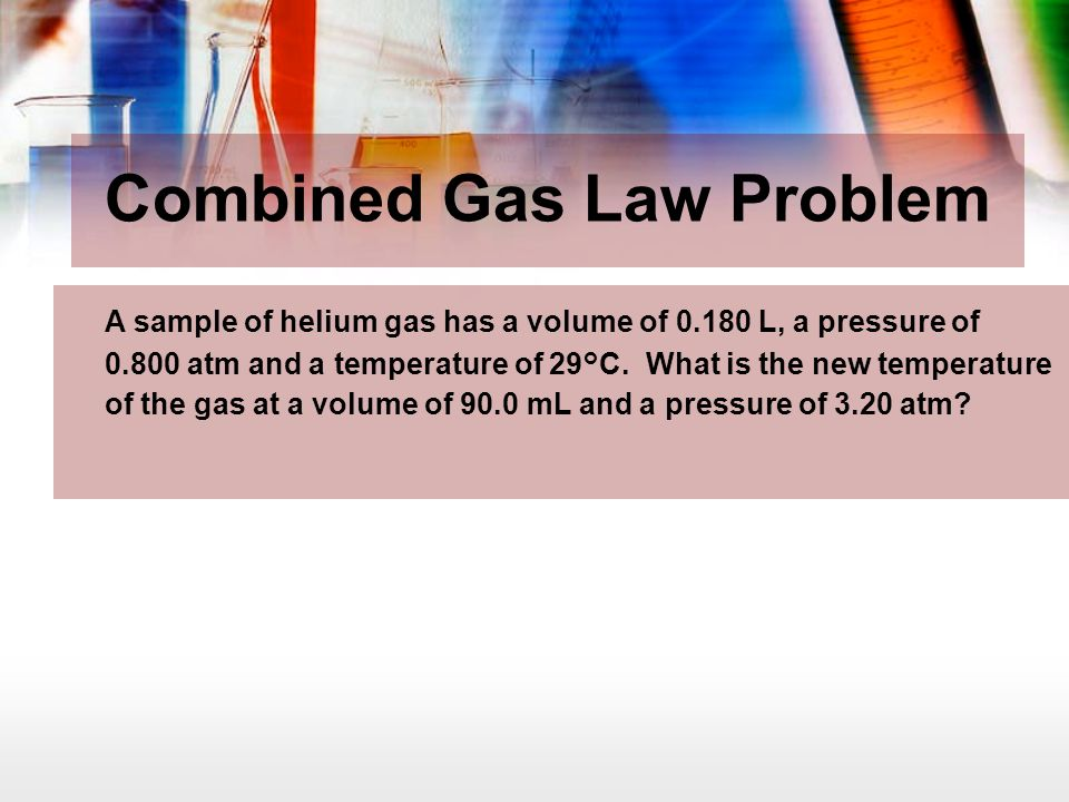 Combined Gas Law Problem A sample of helium gas has a volume of 0.180 L, a pressure of 0.800 atm and a temperature of 29°C. What is the new temperatur