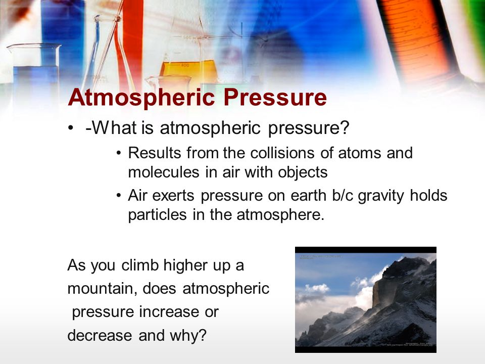 Atmospheric Pressure -What is atmospheric pressure? Results from the collisions of atoms and molecules in air with objects Air exerts pressure on eart