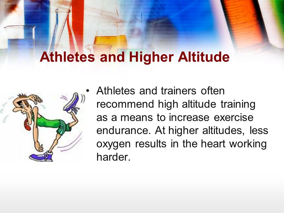 Athletes and Higher Altitude Athletes and trainers often recommend high altitude training as a means to increase exercise endurance. At higher altitud