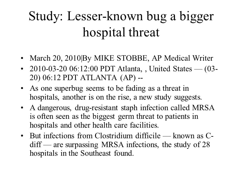 Study: Lesser-known bug a bigger hospital threat March 20, 2010|By MIKE STOBBE, AP Medical Writer 2010-03-20 06:12:00 PDT Atlanta,, United States — (0