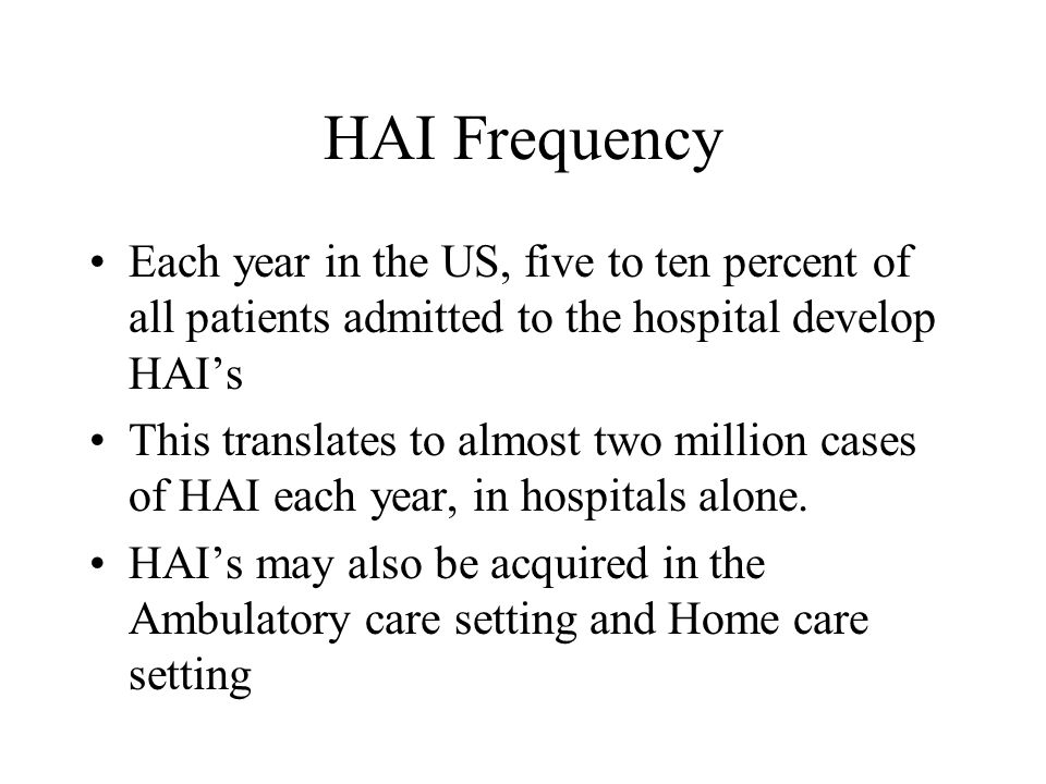 HAI Frequency Each year in the US, five to ten percent of all patients admitted to the hospital develop HAI's This translates to almost two million ca
