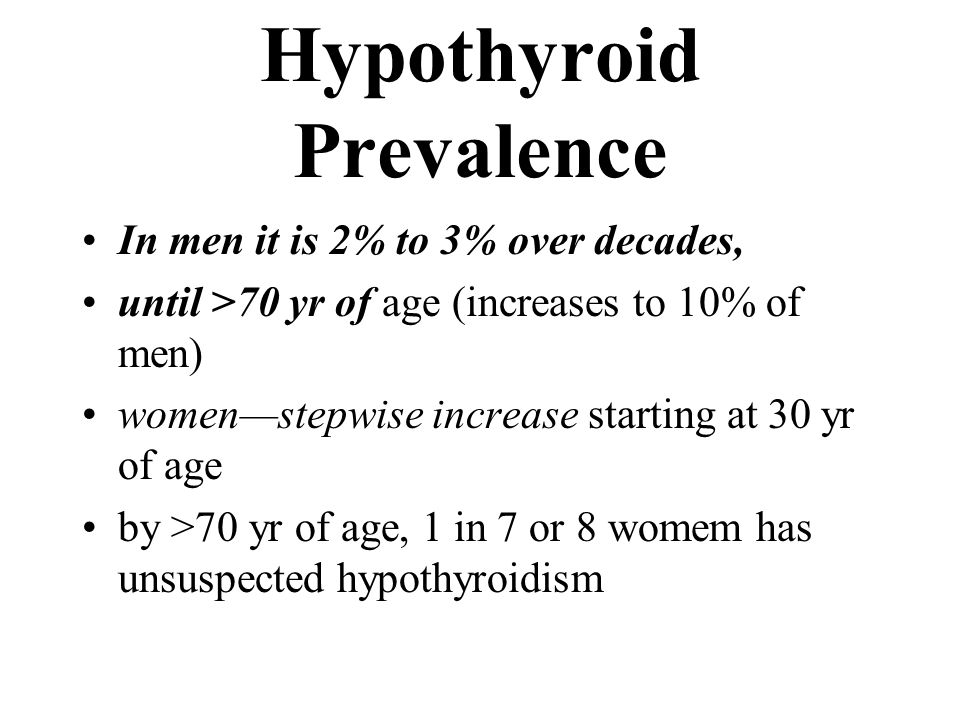 Hypothyroid Prevalence In men it is 2% to 3% over decades, until >70 yr of age (increases to 10% of men) women—stepwise increase starting at 30 yr of