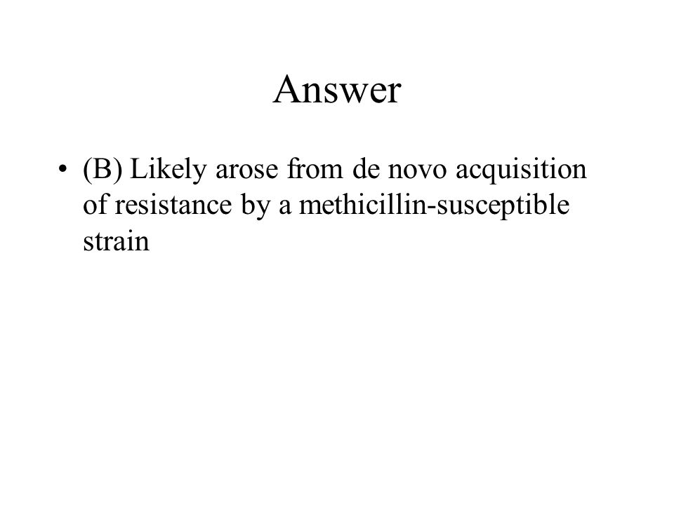 Answer (B) Likely arose from de novo acquisition of resistance by a methicillin-susceptible strain
