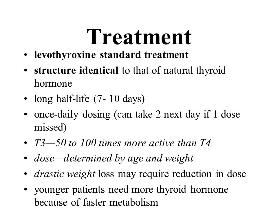 Treatment levothyroxine standard treatment structure identical to that of natural thyroid hormone long half-life (7- 10 days) once-daily dosing (can t