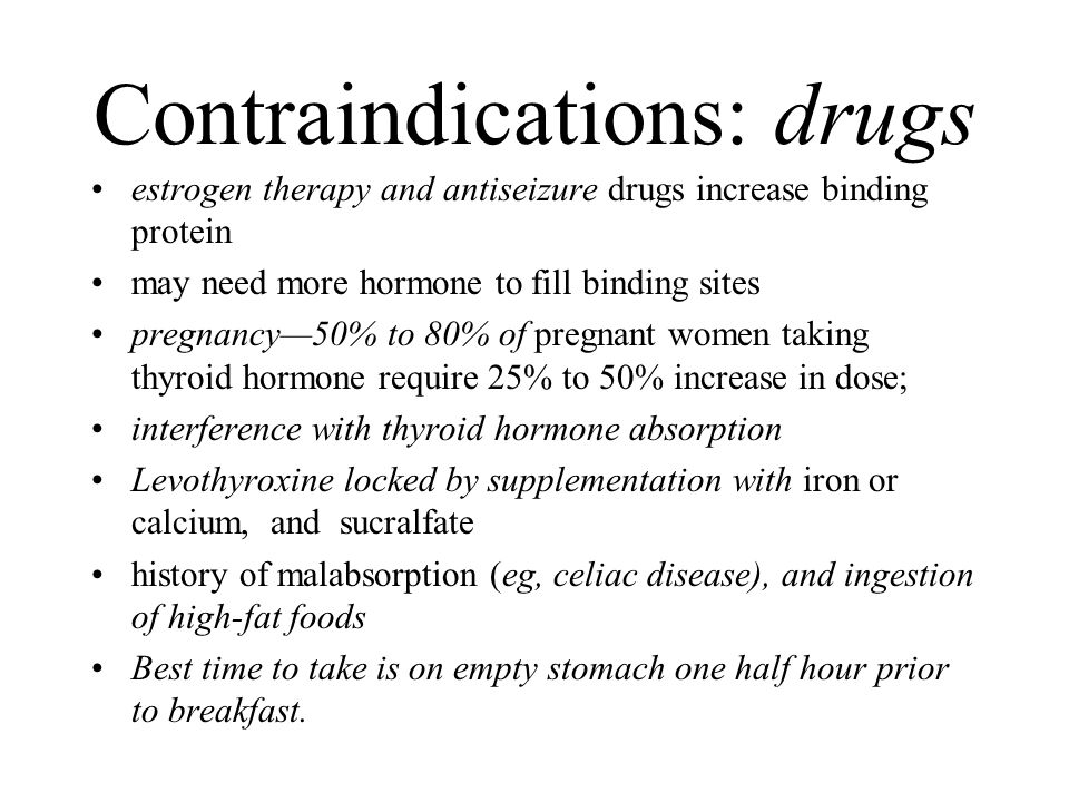 Contraindications: drugs estrogen therapy and antiseizure drugs increase binding protein may need more hormone to fill binding sites pregnancy—50% to