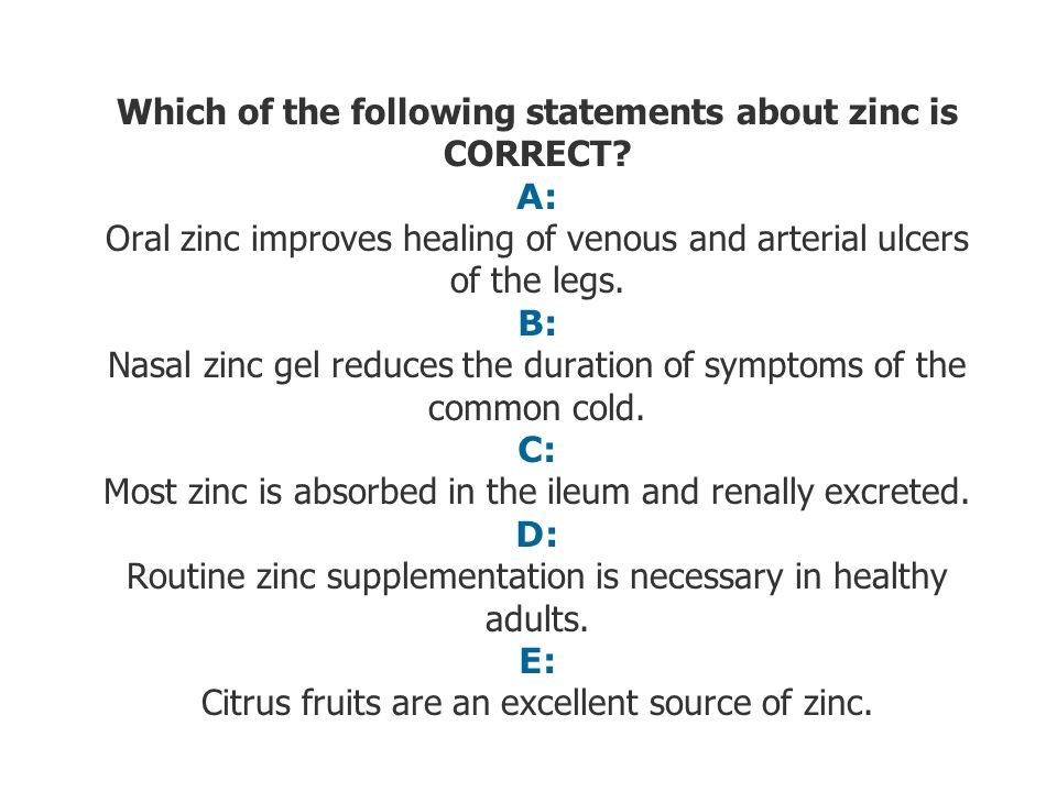 Which of the following statements about zinc is CORRECT? A: Oral zinc improves healing of venous and arterial ulcers of the legs. B: Nasal zinc gel re