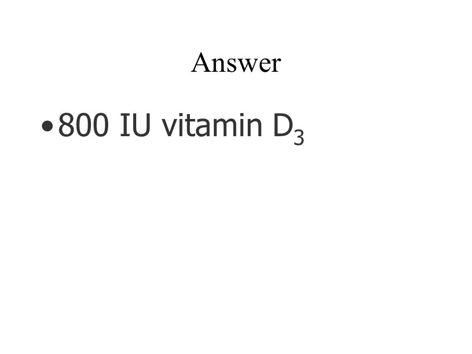 Answer 800 IU vitamin D 3