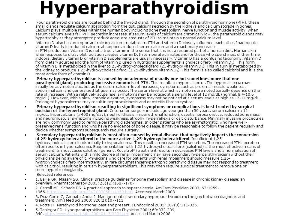 Hyperparathyroidism Four parathyroid glands are located behind the thyroid gland. Through the secretion of parathyroid hormone (PTH), these small glan