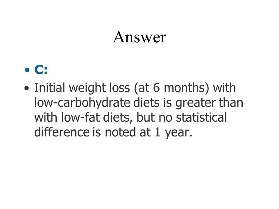 Answer C: Initial weight loss (at 6 months) with low-carbohydrate diets is greater than with low-fat diets, but no statistical difference is noted at