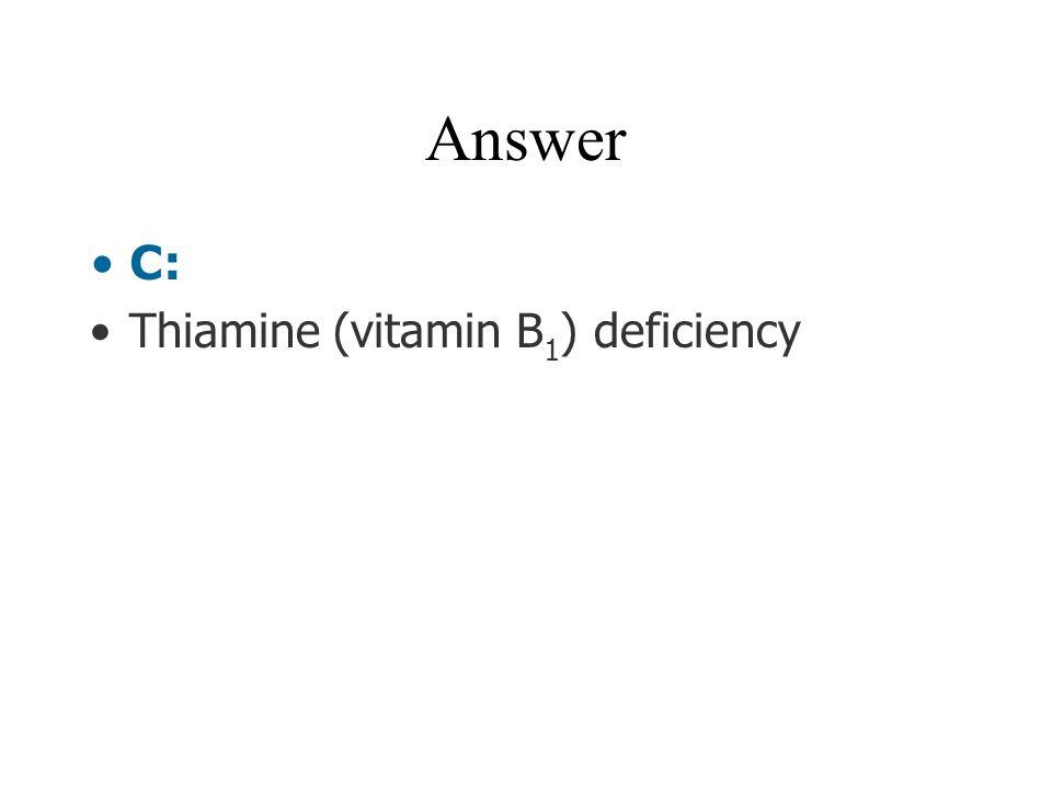 Answer C: Thiamine (vitamin B 1 ) deficiency