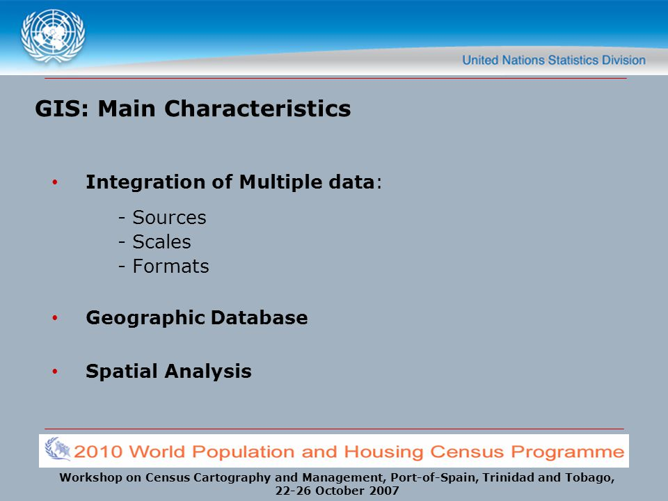 Workshop on Census Cartography and Management, Port-of-Spain, Trinidad and Tobago, 22-26 October 2007 GIS: Main Characteristics Integration of Multipl