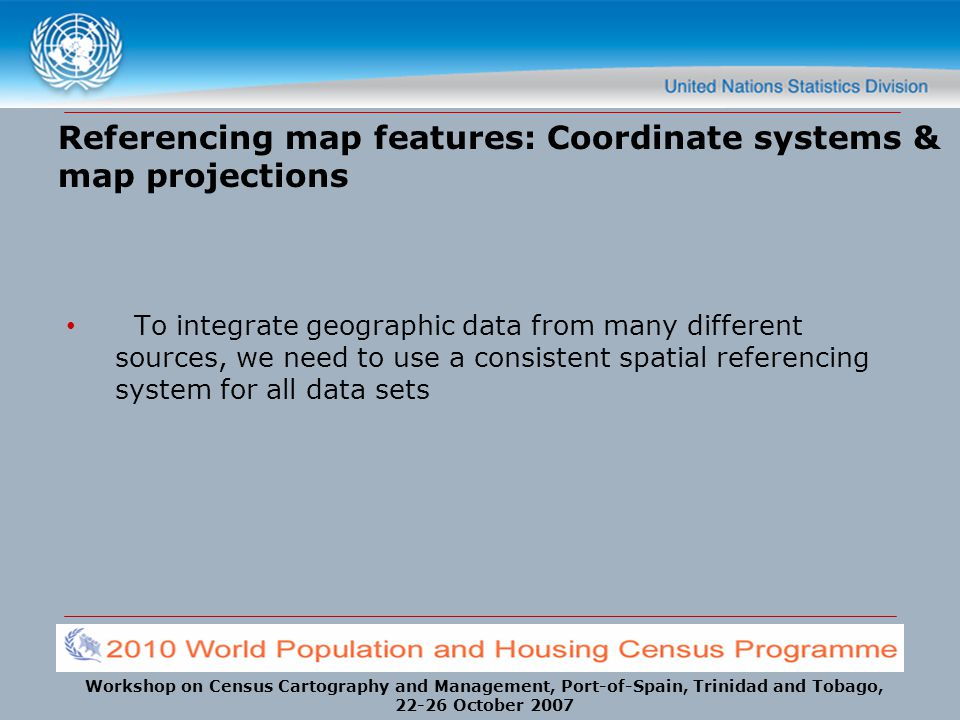 Workshop on Census Cartography and Management, Port-of-Spain, Trinidad and Tobago, 22-26 October 2007 To integrate geographic data from many different