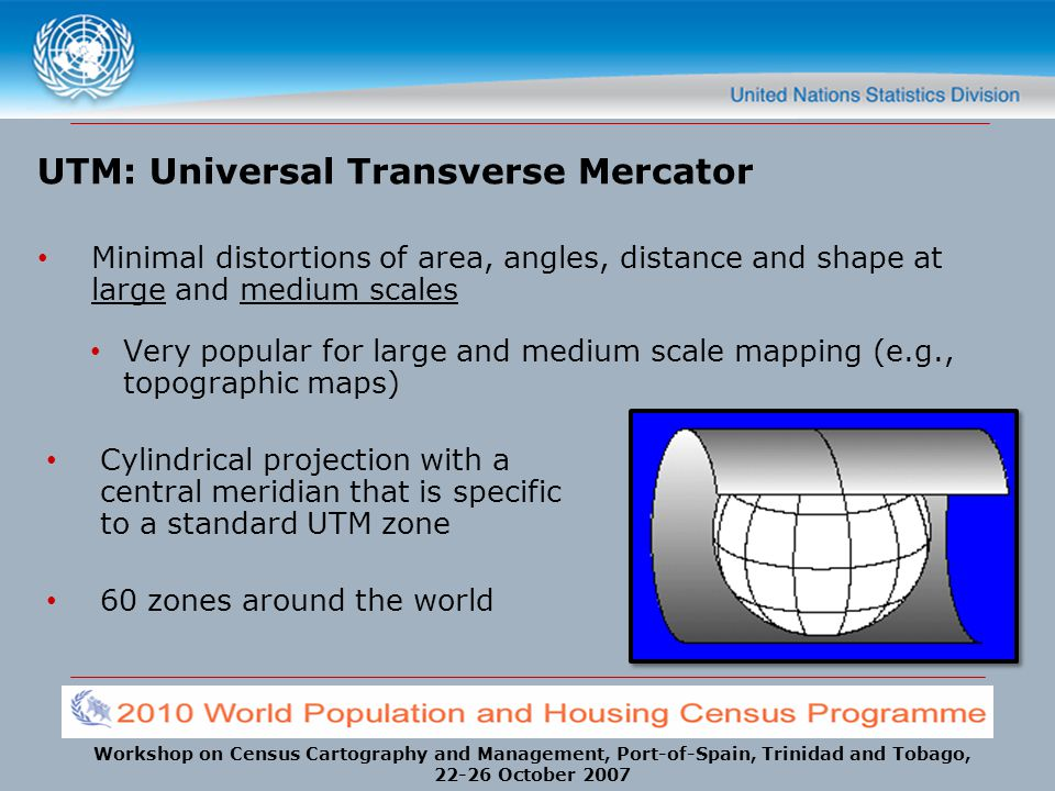 Workshop on Census Cartography and Management, Port-of-Spain, Trinidad and Tobago, 22-26 October 2007 UTM: Universal Transverse Mercator Minimal disto